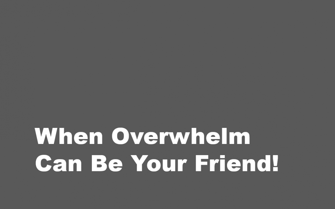 When Overwhelm Can Be Your Friend!
