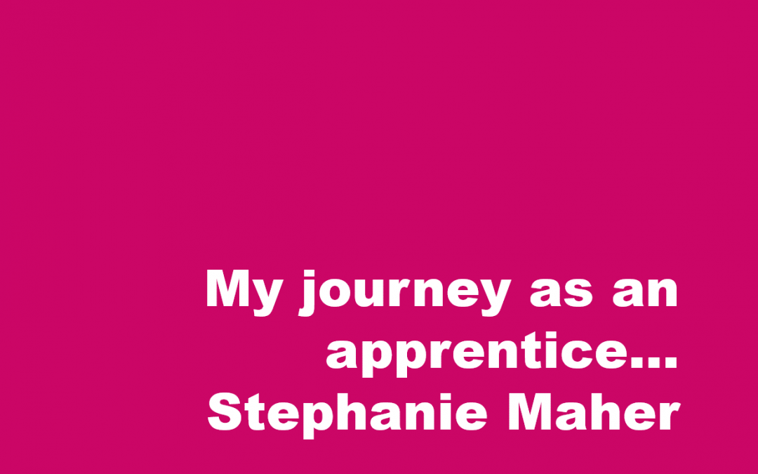 My journey as an apprentice – Stephanie Maher